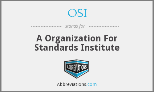 OSI - A Organization For Standards Institute