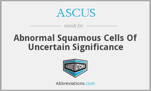 ASCUS - Abnormal Squamous Cells Of Uncertain Significance