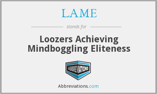 LAME - Loozers Achieving Mindboggling Eliteness
