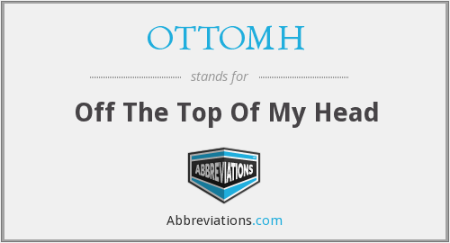 OTTOMH - Off The Top Of My Head