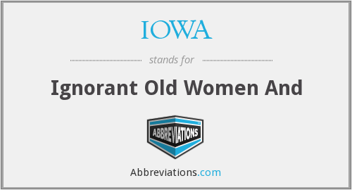 IOWA - Ignorant Old Women And