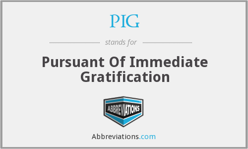 PIG - Pursuant Of Immediate Gratification