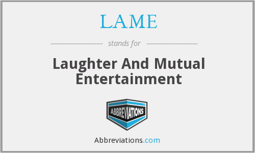 LAME - Laughter And Mutual Entertainment