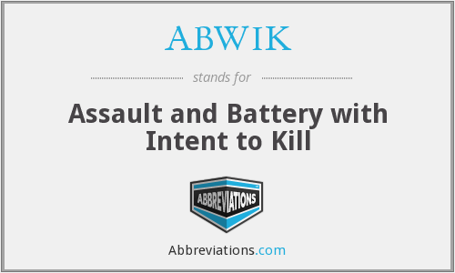 ABWIK - Assault and Battery with Intent to Kill