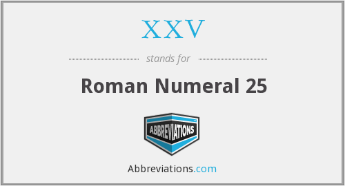 What does XXV stand for?