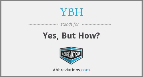 YBH - Yes, But How?
