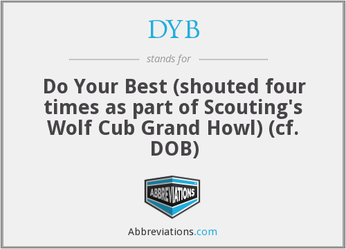 DYB - Do Your Best (shouted four times as part of Scouting's Wolf Cub Grand Howl) (cf. DOB)