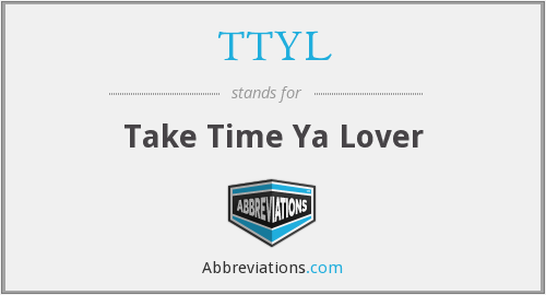 TTYL - Take Time Ya Lover