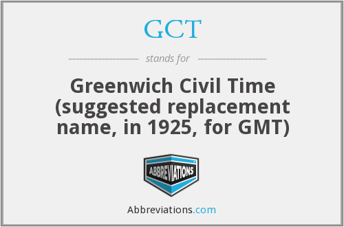 GCT - Greenwich Civil Time (suggested replacement name, in 1925, for GMT)