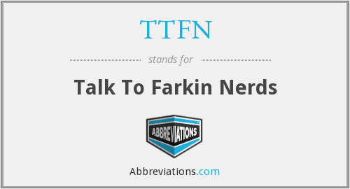 TTFN - Talk To Farkin Nerds