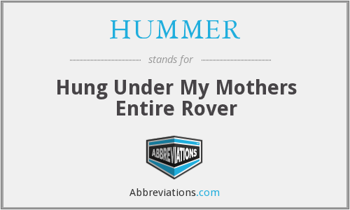 HUMMER - Hung Under My Mothers Entire Rover