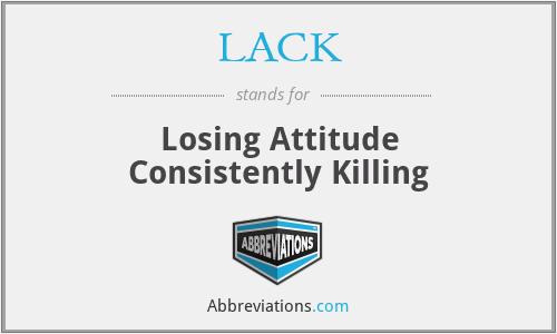 LACK - Losing Attitude Consistently Killing
