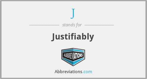 J - Justifiably