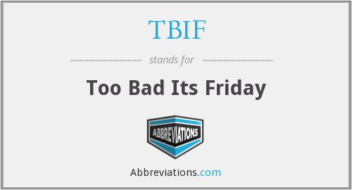 TBIF - Too Bad Its Friday