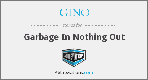 GINO - Garbage In Nothing Out