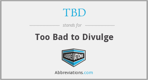 TBD - Too Bad to Divulge