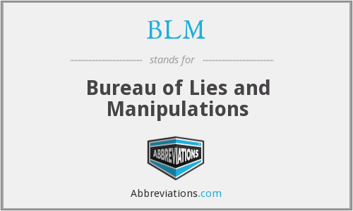 BLM - Bureau of Lies and Manipulations