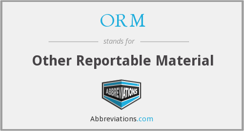 ORM - Other Reportable Material