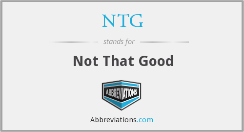 NTG - Not That Good