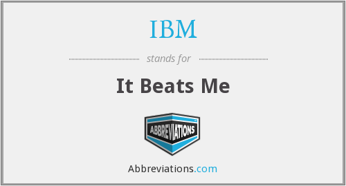 IBM - It Beats Me