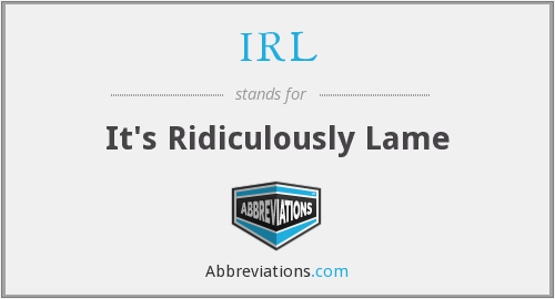 IRL - It's Ridiculously Lame