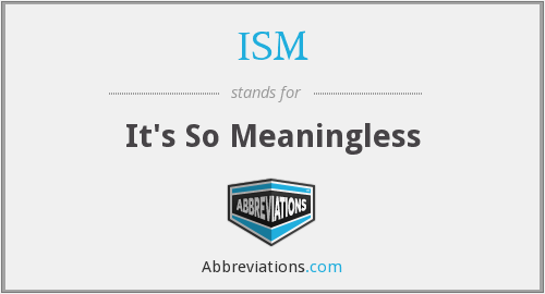 ISM - It's So Meaningless