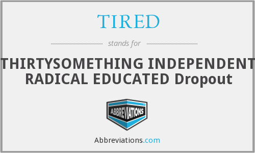 TIRED - THIRTYSOMETHING INDEPENDENT RADICAL EDUCATED Dropout