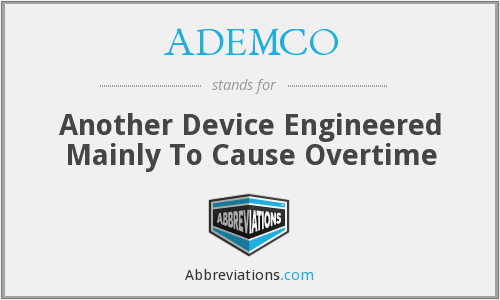 ADEMCO - Another Device Engineered Mainly To Cause Overtime