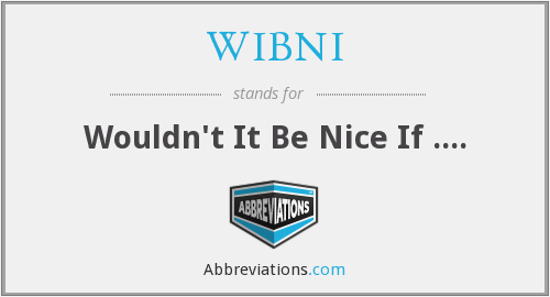 WIBNI - Wouldn't It Be Nice If ....