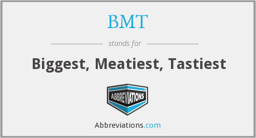 BMT - Biggest, Meatiest, Tastiest