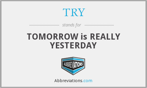 TRY - TOMORROW is REALLY YESTERDAY