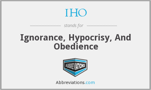 IHO - Ignorance, Hypocrisy, And Obedience