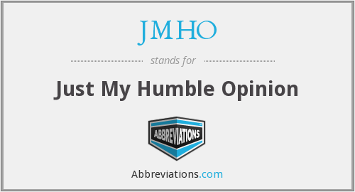 JMHO - Just My Humble Opinion