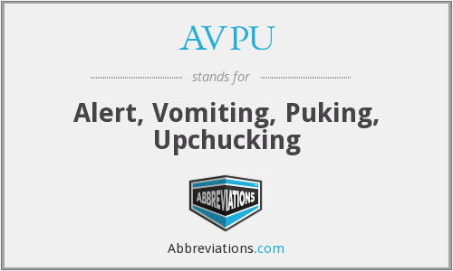 AVPU - Alert, Vomiting, Puking, Upchucking