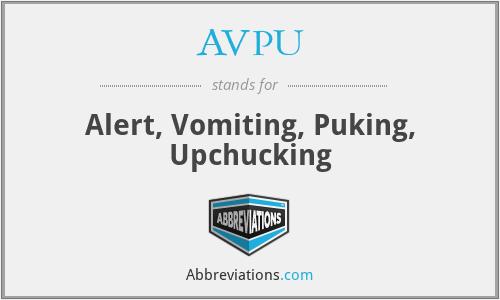 AVPU - Alert, Vomiting, Puking, Upchucking