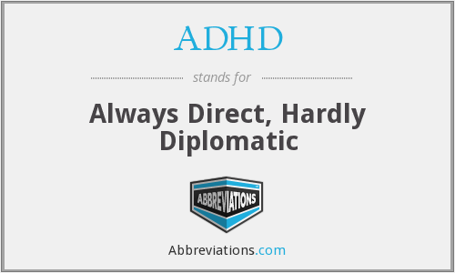 ADHD - Always Direct, Hardly Diplomatic