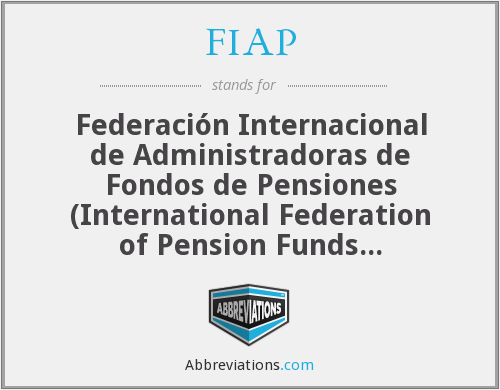 FIAP - Federación Internacional de Administradoras de Fondos de Pensiones (International Federation of Pension Funds Administrators)