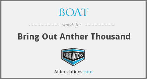 BOAT - Bring Out Anther Thousand