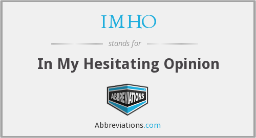 IMHO - In My Hesitating Opinion