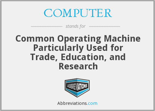 COMPUTER - Common Operating Machine Particularly Used for Trade, Education, and Research