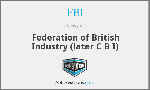 FBI - Federation of British Industry (later C B I)