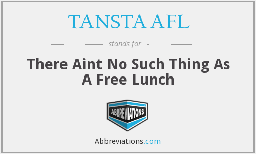 TANSTAAFL - There Aint No Such Thing As A Free Lunch