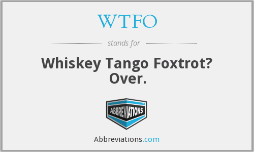 WTFO - Whiskey Tango Foxtrot? Over.