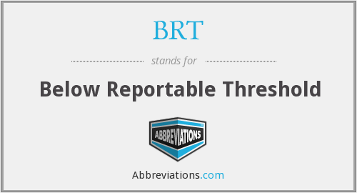 BRT - Below Reportable Threshold