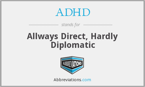 ADHD - Allways Direct, Hardly Diplomatic