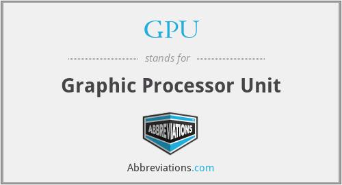 GPU - Graphic Processor Unit