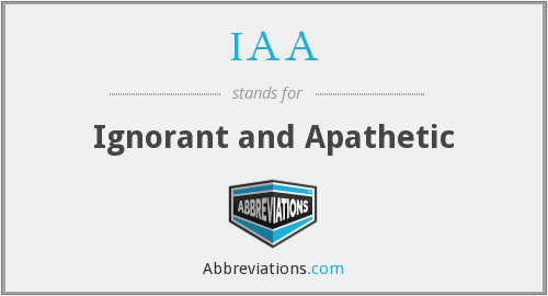 IAA - Ignorant and Apathetic