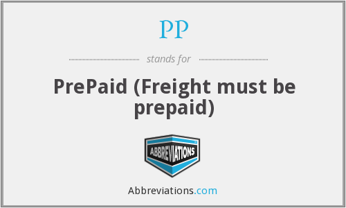 PP - PrePaid (Freight must be prepaid)