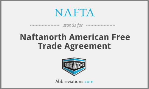 NAFTA - Naftanorth American Free Trade Agreement