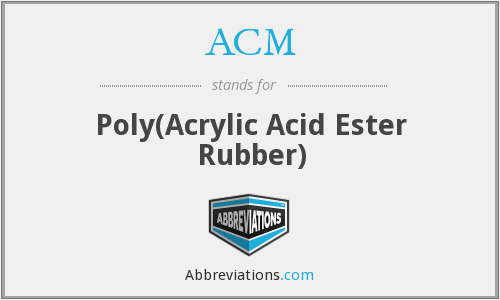 ACM - Poly(Acrylic Acid Ester Rubber)